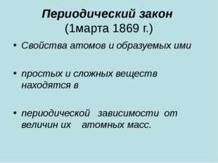 Периодический закон (1марта 1869 г.) Свойства атомов и образуемых ими простых