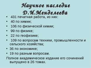 Научное наследие Д.И.Менделеева 431 печатная работа, из них: 40 по химии; 106