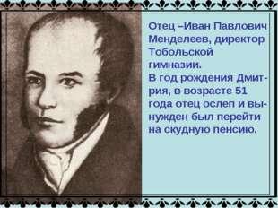 Отец –Иван Павлович Менделеев, директор Тобольской гимназии. В год рождения Д