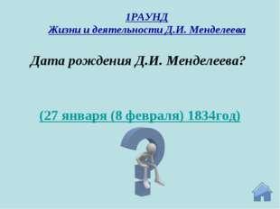 (27 января (8 февраля) 1834год) Дата рождения Д.И. Менделеева? 1РАУНД Жизни и