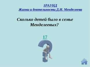 17 Сколько детей было в семье Менделеевых? 1РАУНД Жизни и деятельности Д.И. М