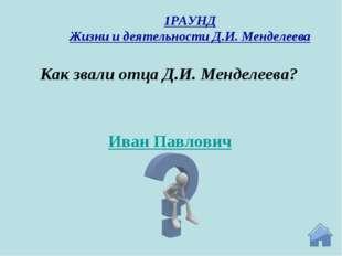 Иван Павлович Как звали отца Д.И. Менделеева? 1РАУНД Жизни и деятельности Д.И
