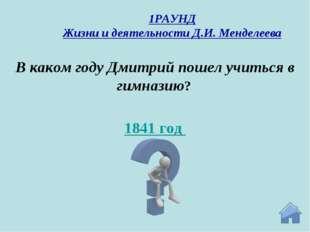 1841 год В каком году Дмитрий пошел учиться в гимназию? 1РАУНД Жизни и деятел