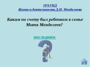 последним Каким по счету был ребенком в семье Митя Менделеев? 1РАУНД Жизни и