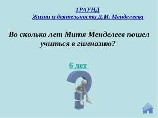6 лет Во сколько лет Митя Менделеев пошел учиться в гимназию? 1РАУНД Жизни и