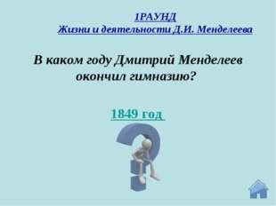 1849 год В каком году Дмитрий Менделеев окончил гимназию? 1РАУНД Жизни и деят