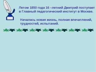 Летом 1850 года 16 –летний Дмитрий поступает в Главный педагогический институ