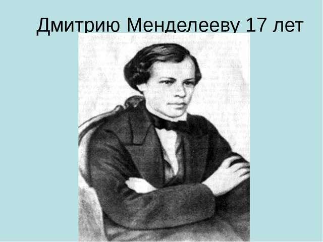 Дмитрию Менделееву 17 лет