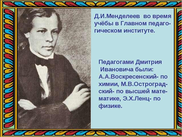 Д.И.Менделеев во время учёбы в Главном педаго- гическом институте. Педагогами...