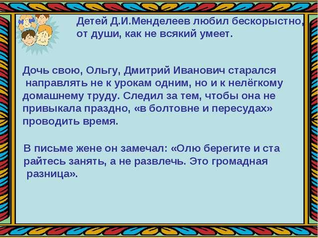 Детей Д.И.Менделеев любил бескорыстно, от души, как не всякий умеет. Дочь сво...