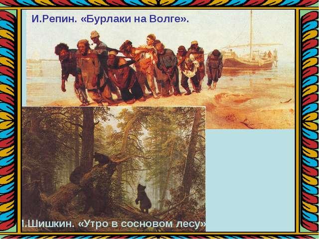 И.Шишкин. «Утро в сосновом лесу». И.Репин. «Бурлаки на Волге».
