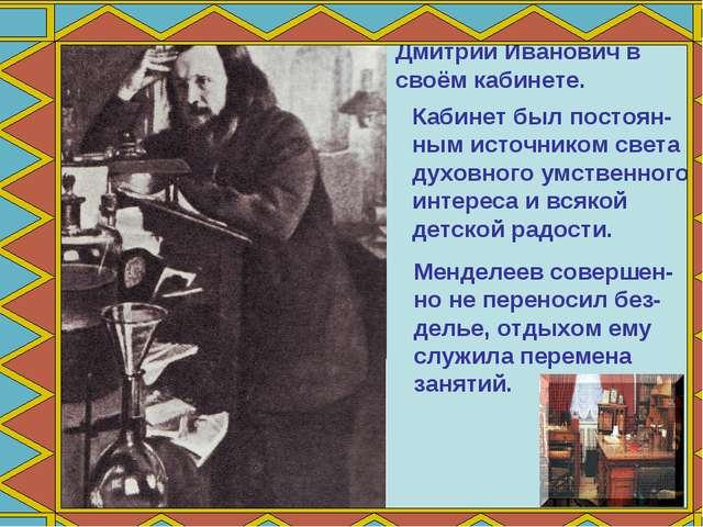 Дмитрий Иванович в своём кабинете. Кабинет был постоян- ным источником света...