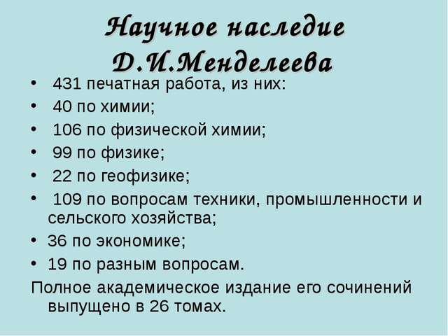 Научное наследие Д.И.Менделеева 431 печатная работа, из них: 40 по химии; 106...