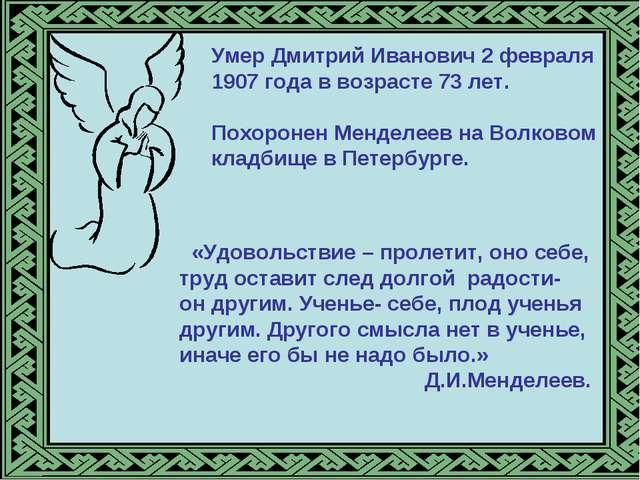 Умер Дмитрий Иванович 2 февраля 1907 года в возрасте 73 лет. Похоронен Мендел...