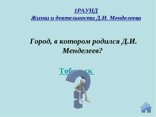 Тобольск Город, в котором родился Д.И. Менделеев? 1РАУНД Жизни и деятельности...