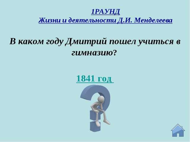 1841 год В каком году Дмитрий пошел учиться в гимназию? 1РАУНД Жизни и деятел...