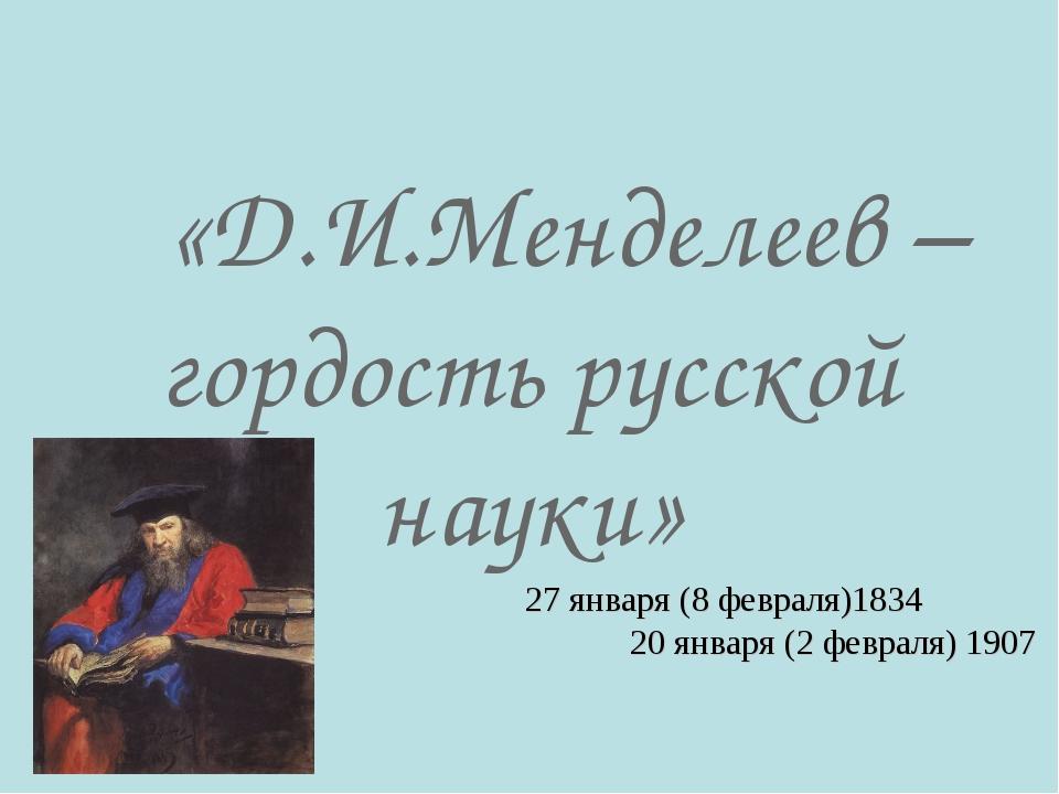 «Д.И.Менделеев – гордость русской науки» 27 января (8 февраля)1834 20 января...