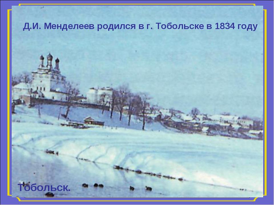Тобольск. Д.И. Менделеев родился в г. Тобольске в 1834 году