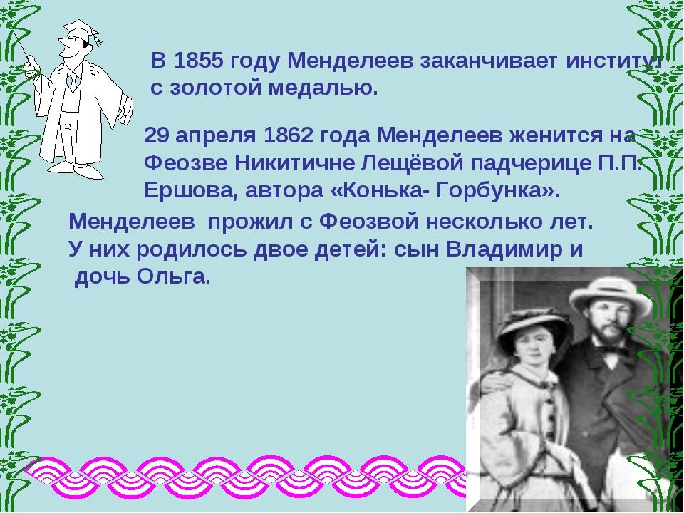 В 1855 году Менделеев заканчивает институт с золотой медалью. 29 апреля 1862...