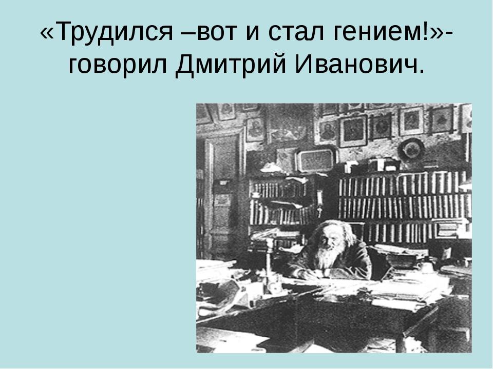 «Трудился –вот и стал гением!»- говорил Дмитрий Иванович.