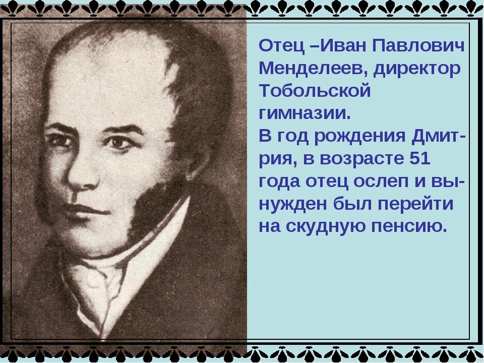 Отец –Иван Павлович Менделеев, директор Тобольской гимназии. В год рождения Д...