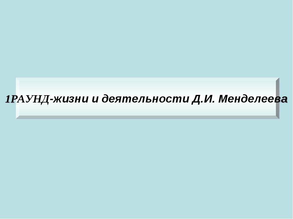 1РАУНД-жизни и деятельности Д.И. Менделеева