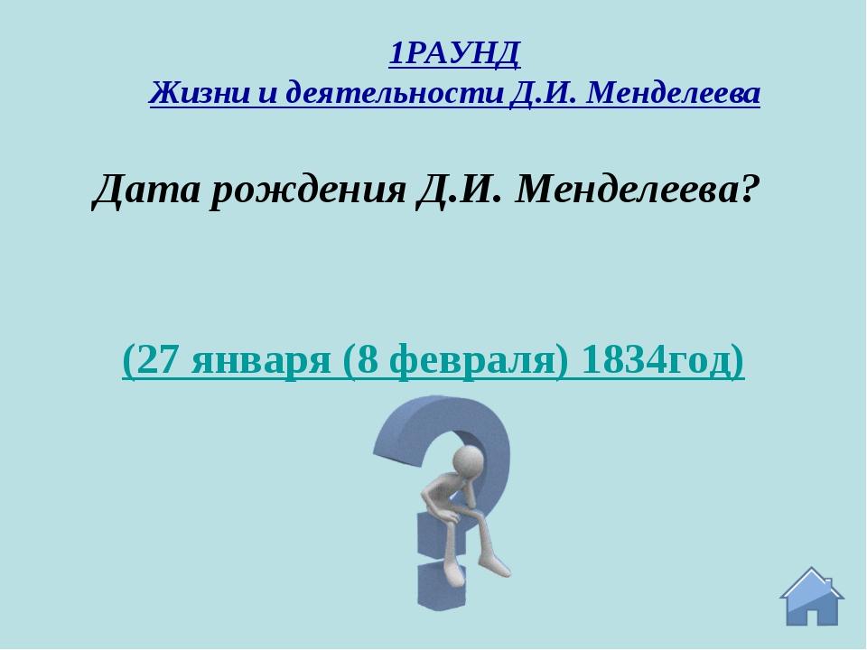 (27 января (8 февраля) 1834год) Дата рождения Д.И. Менделеева? 1РАУНД Жизни и...