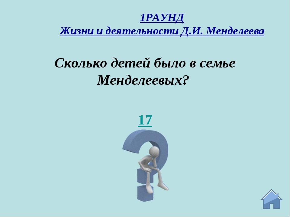 17 Сколько детей было в семье Менделеевых? 1РАУНД Жизни и деятельности Д.И. М...
