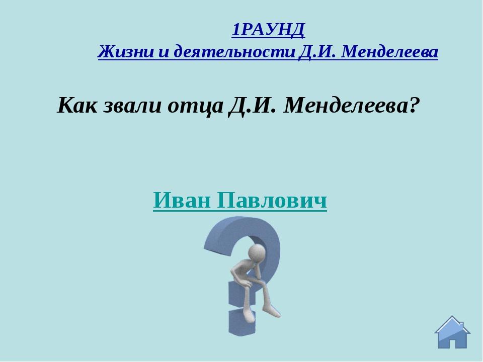 Иван Павлович Как звали отца Д.И. Менделеева? 1РАУНД Жизни и деятельности Д.И...