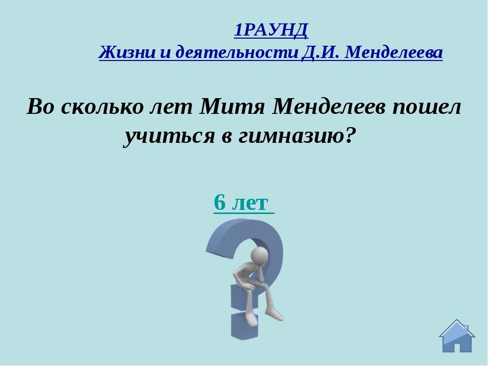 6 лет Во сколько лет Митя Менделеев пошел учиться в гимназию? 1РАУНД Жизни и...