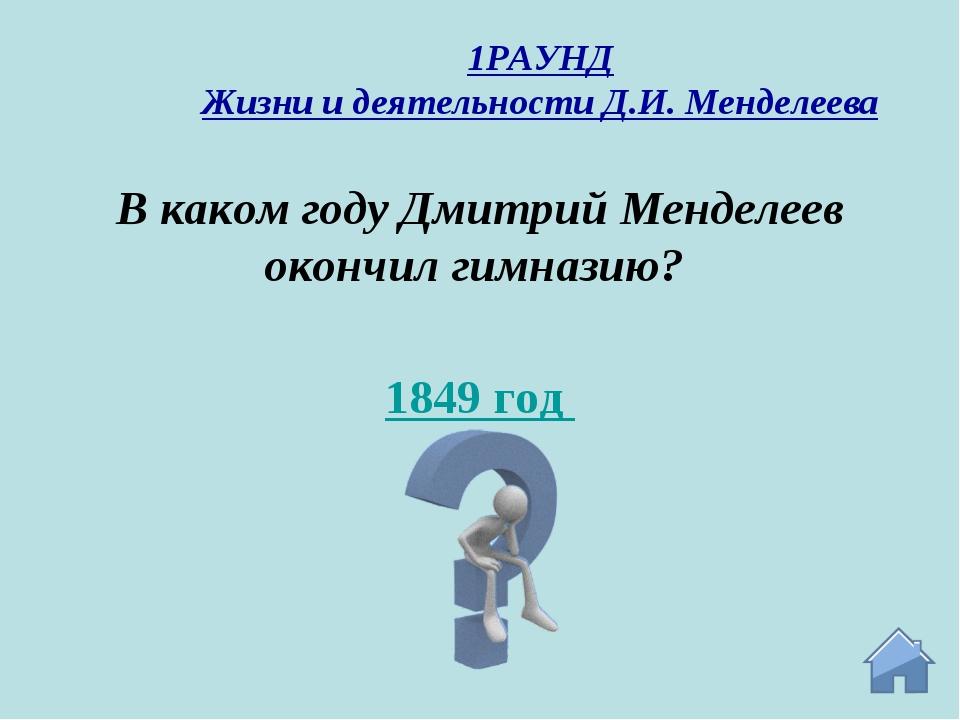 1849 год В каком году Дмитрий Менделеев окончил гимназию? 1РАУНД Жизни и деят...