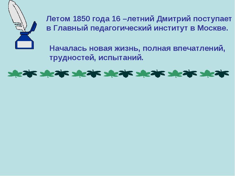 Летом 1850 года 16 –летний Дмитрий поступает в Главный педагогический институ...