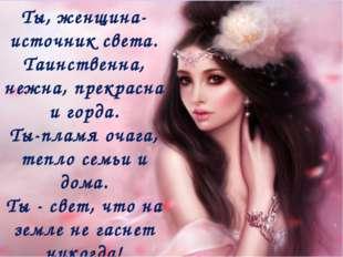 Ты, женщина- источник света. Таинственна, нежна, прекрасна и горда. Ты-пламя