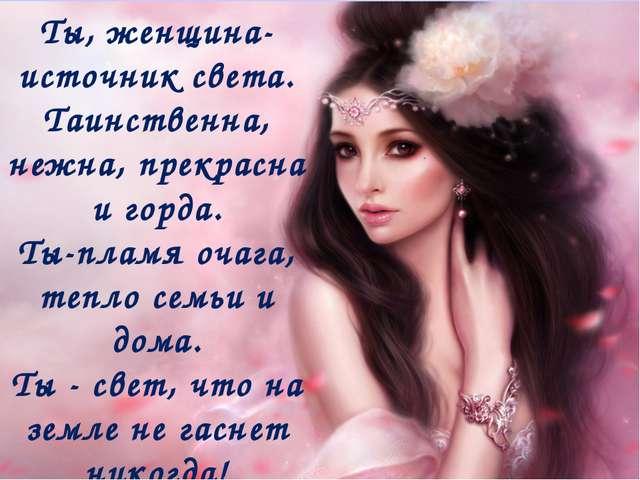 Ты, женщина- источник света. Таинственна, нежна, прекрасна и горда. Ты-пламя...