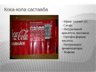 Кока-кола састааба - Ыраас газтаах уу; - Сахар; - Натуральный краситель крахм