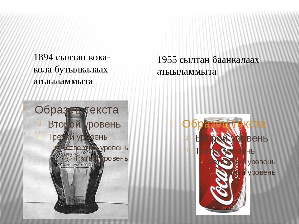 1894 сылтан кока-кола бутылкалаах атыыламмыта 1955 сылтан баанкалаах атыыламм...