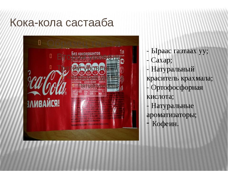 Кока-кола састааба - Ыраас газтаах уу; - Сахар; - Натуральный краситель крахм...