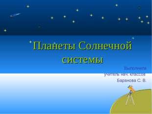 Планеты Солнечной системы Выполнила учитель нач. классов Баранова С. В.