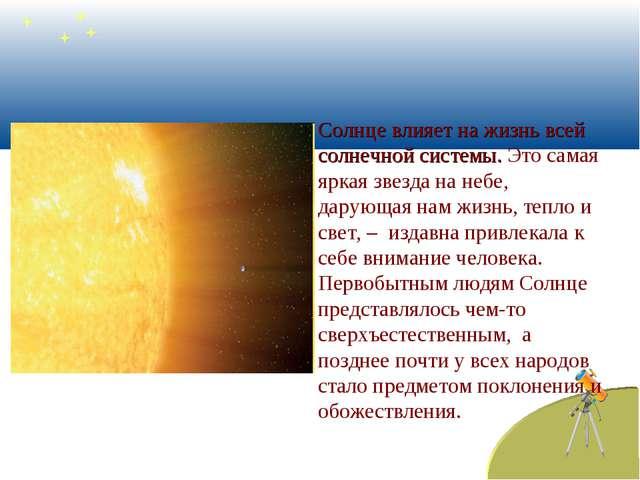 Солнце влияет на жизнь всей солнечной системы. Это самая яркая звезда на неб...
