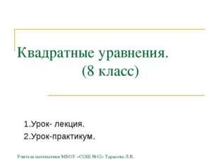Квадратные уравнения. (8 класс) Учитель математики МБОУ «СОШ №12» Тарасова Л.