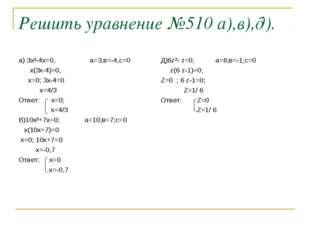 Решить уравнение №510 а),в),д). а) 3х²-4х=0, а=3;в=-4,с=0 х(3х-4)=0, х=0; 3х-
