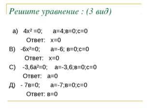 Решите уравнение : (3 вид) а) 4х² =0; а=4;в=0;с=0 Ответ: х=0 В) -6х²=0; а=-6;