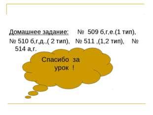Домашнее задание: № 509 б,г,е.(1 тип), № 510 б,г,д.,( 2 тип), № 511 ,(1,2 тип