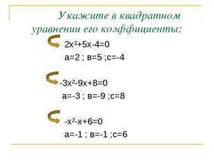 Укажите в квадратном уравнении его коэффициенты: 2х²+5х-4=0 а=2 ; в=5 ;с=-4