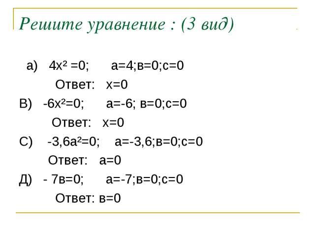 Решите уравнение : (3 вид) а) 4х² =0; а=4;в=0;с=0 Ответ: х=0 В) -6х²=0; а=-6;...