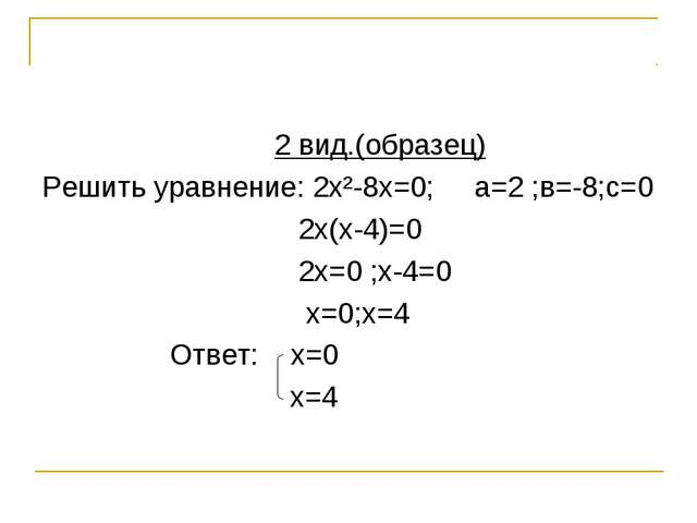 2 вид.(образец) Решить уравнение: 2х²-8х=0; а=2 ;в=-8;с=0 2х(х-4)=0 2х=0 ;х-...