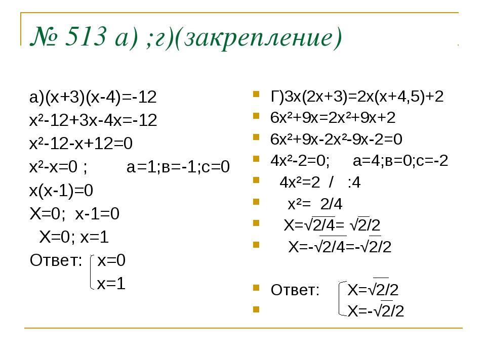 № 513 а) ;г)(закрепление) а)(х+3)(х-4)=-12 х²-12+3х-4х=-12 х²-12-х+12=0 х²-х=...