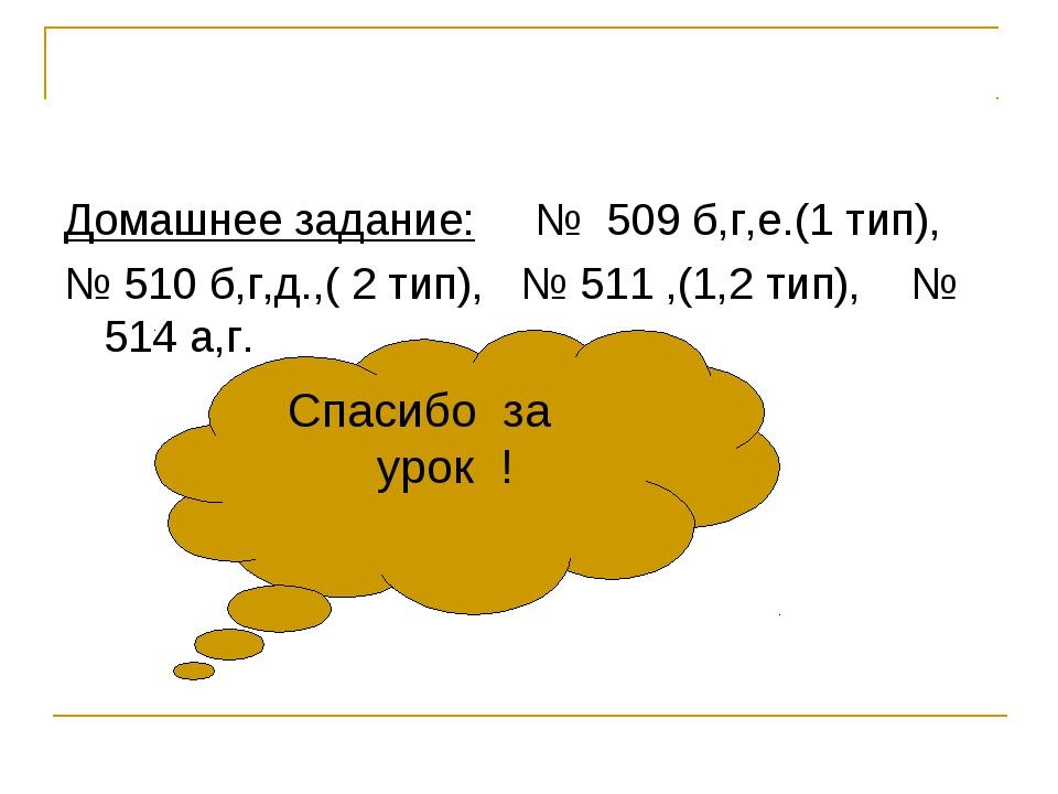 Домашнее задание: № 509 б,г,е.(1 тип), № 510 б,г,д.,( 2 тип), № 511 ,(1,2 тип...