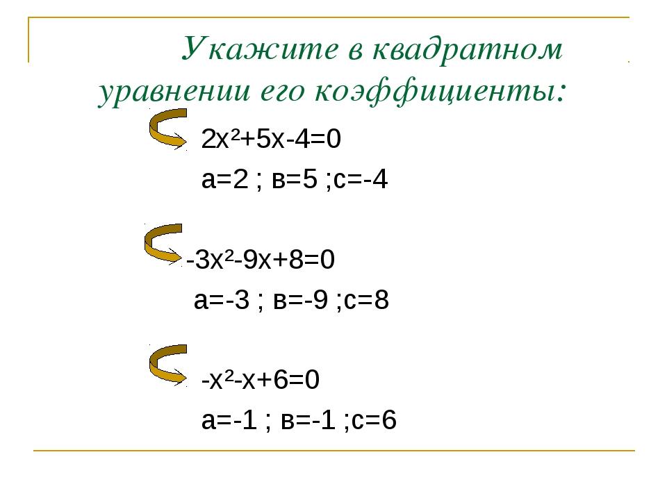 Укажите в квадратном уравнении его коэффициенты: 2х²+5х-4=0 а=2 ; в=5 ;с=-4...