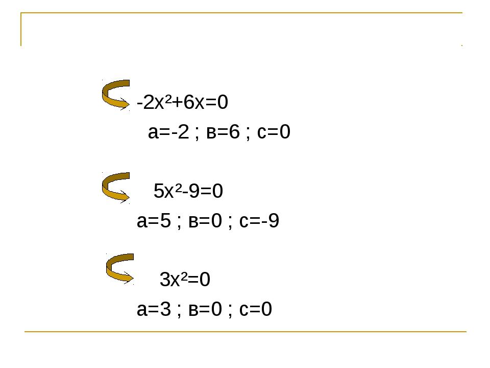 -2х²+6х=0 а=-2 ; в=6 ; с=0 5х²-9=0 а=5 ; в=0 ; с=-9 3х²=0 а=3 ; в=0 ; с=0